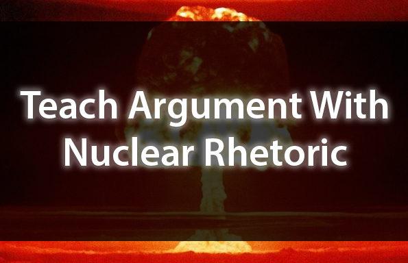 Teach Argument With Nuclear Rhetoric
