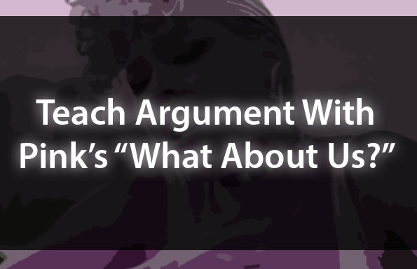 "Teach Argument With Pink's ""What About Us?"""