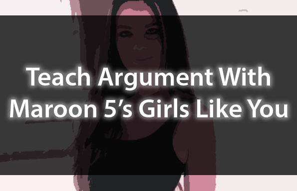 "Teach Argument With Maroon 5's ""Girls Like You"""